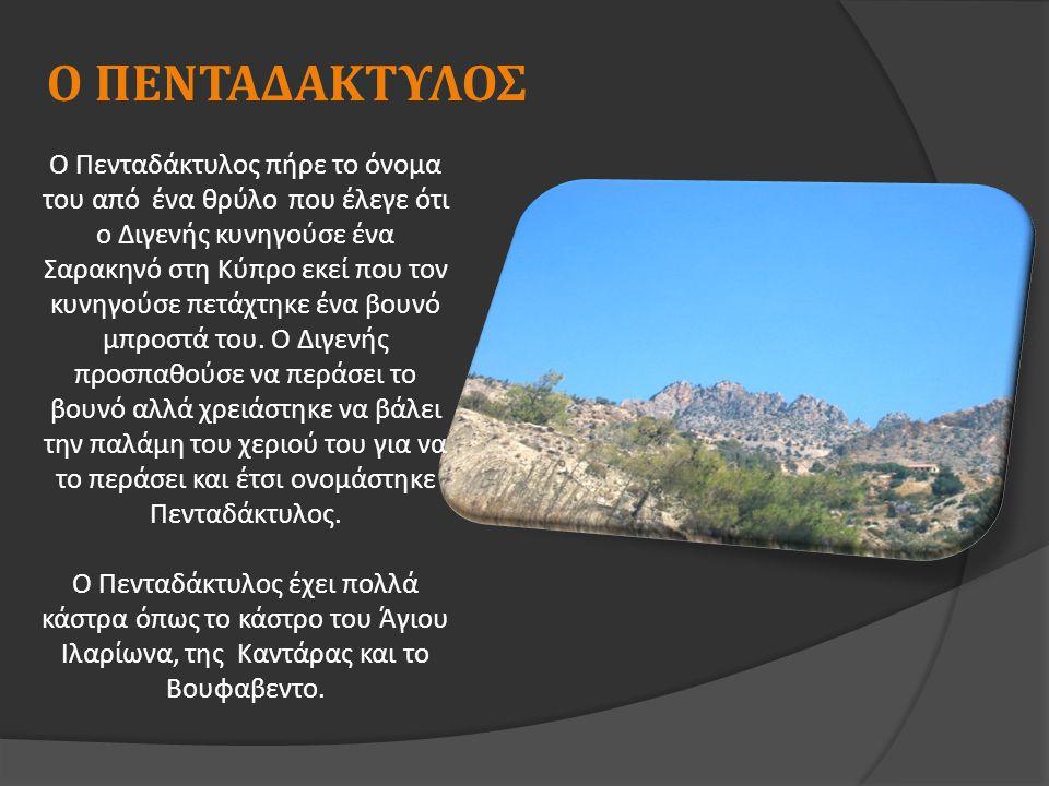Ο ΠΕΝΤΑΔΑΚΤΥΛΟΣ Ο Πενταδάκτυλος π ήρε το όνομα του α π ό ένα θρύλο π ου έλεγε ότι ο Διγενής κυνηγούσε ένα Σαρακηνό στη Κύ π ρο εκεί π ου τον κυνηγούσε