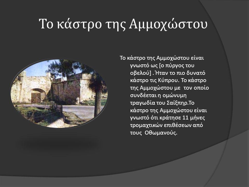 Το κάστρο της Αμμοχώστου Το κάστρο της Αμμοχώστου είναι γνωστό ως [ ο πύργος του οβελού ]. Ήταν το πιο δυνατό κάστρο τις Κύπρου. Το κάστρο της Αμμοχώσ