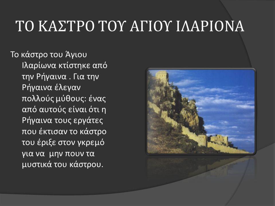 ΤΟ ΚΑΣΤΡΟ ΤΟΥ ΑΓΙΟΥ ΙΛΑΡΙΟΝΑ Το κάστρο του Άγιου Ιλαρίωνα κτίστηκε από την Ρήγαινα. Για την Ρήγαινα έλεγαν πολλούς μύθους : ένας από αυτούς είναι ότι
