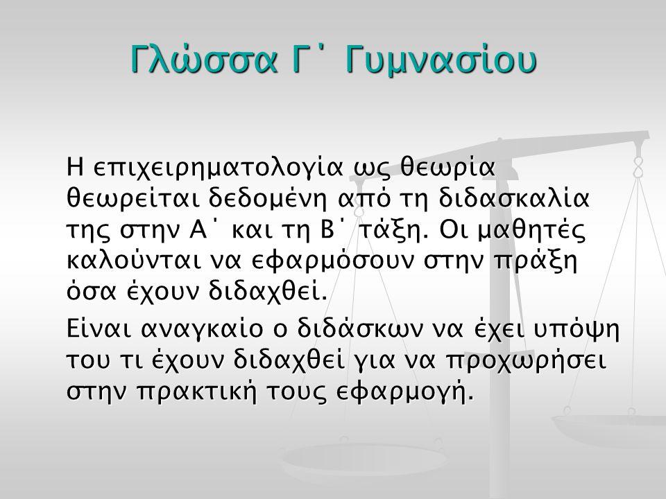 Γλώσσα Γ΄ Γυμνασίου Η επιχειρηματολογία ως θεωρία θεωρείται δεδομένη από τη διδασκαλία της στην Α΄ και τη Β΄ τάξη. Οι μαθητές καλούνται να εφαρμόσουν