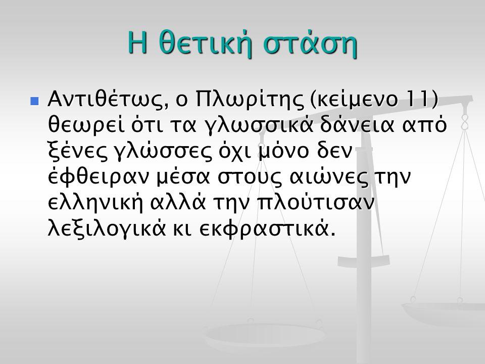 Η θετική στάση Αντιθέτως, ο Πλωρίτης (κείμενο 11) θεωρεί ότι τα γλωσσικά δάνεια από ξένες γλώσσες όχι μόνο δεν έφθειραν μέσα στους αιώνες την ελληνική