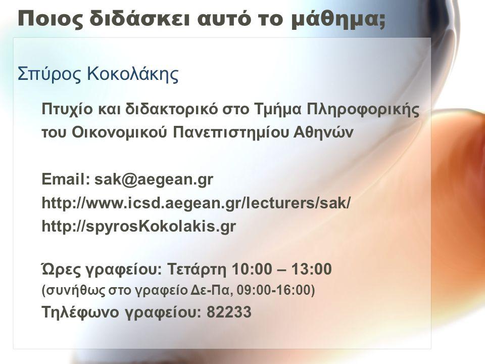 Ποιος διδάσκει αυτό το μάθημα; Σπύρος Κοκολάκης Πτυχίο και διδακτορικό στο Τμήμα Πληροφορικής του Οικονομικού Πανεπιστημίου Αθηνών Email: sak@aegean.gr http://www.icsd.aegean.gr/lecturers/sak/ http://spyrosΚokolakis.gr Ώρες γραφείου: Τετάρτη 10:00 – 13:00 (συνήθως στο γραφείο Δε-Πα, 09:00-16:00) Τηλέφωνο γραφείου: 82233