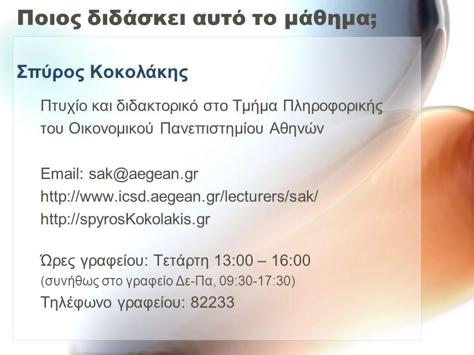 Ποιος διδάσκει αυτό το μάθημα; Σπύρος Κοκολάκης Πτυχίο και διδακτορικό στο Τμήμα Πληροφορικής του Οικονομικού Πανεπιστημίου Αθηνών Email: sak@aegean.gr http://www.icsd.aegean.gr/lecturers/sak/ http://spyrosΚokolakis.gr Ώρες γραφείου: Τετάρτη 13:00 – 16:00 (συνήθως στο γραφείο Δε-Πα, 09:30-17:30) Τηλέφωνο γραφείου: 82233