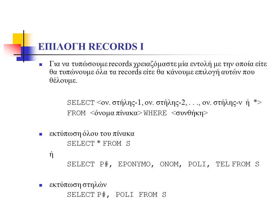 ΕΠΙΛΟΓΗ RECORDS I Για να τυπώσουμε records χρειαζόμαστε μία εντολή με την οποία είτε θα τυπώνουμε όλα τα records είτε θα κάνουμε επιλογή αυτών που θέλ
