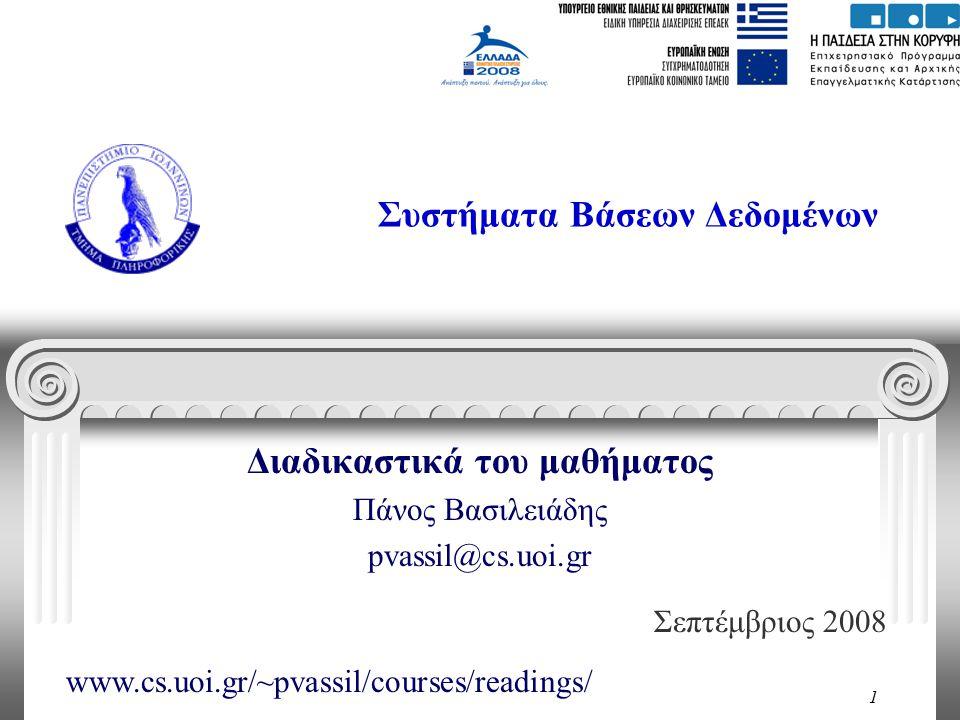 1 Συστήματα Βάσεων Δεδομένων Διαδικαστικά του μαθήματος Πάνος Βασιλειάδης pvassil@cs.uoi.gr Σεπτέμβριος 2008 www.cs.uoi.gr/~pvassil/courses/readings/