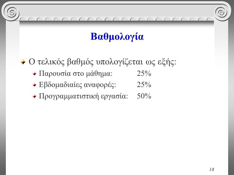 18 Βαθμολογία Ο τελικός βαθμός υπολογίζεται ως εξής: Παρουσία στο μάθημα:25% Εβδομαδιαίες αναφορές:25% Προγραμματιστική εργασία:50%