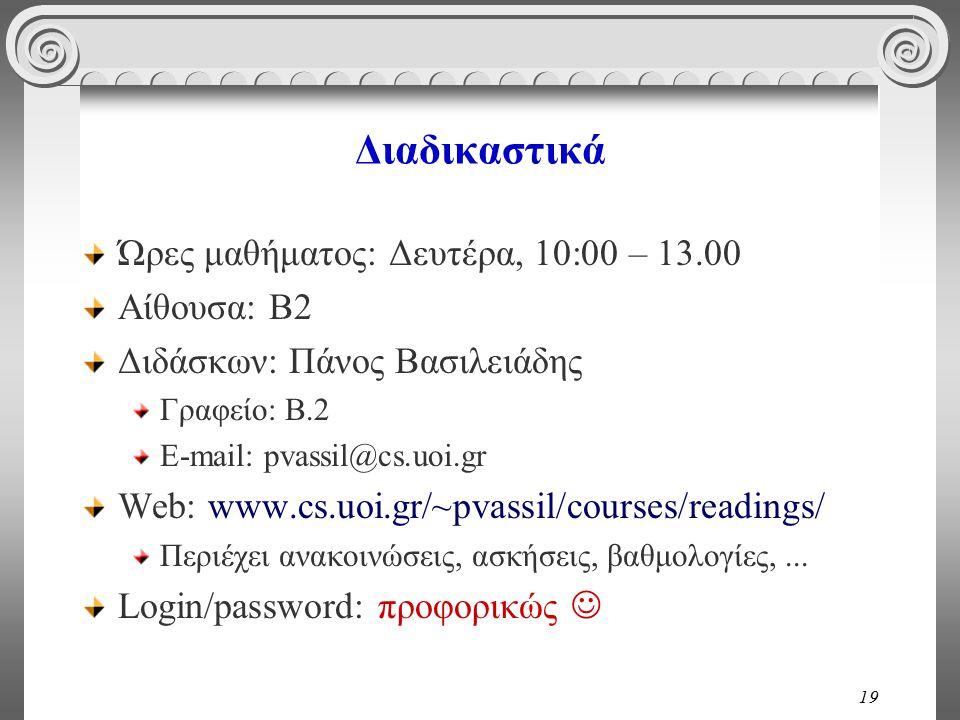 19 Διαδικαστικά Ώρες μαθήματος: Δευτέρα, 10:00 – 13.00 Αίθουσα: Β2 Διδάσκων: Πάνος Βασιλειάδης Γραφείο: B.2 E-mail: pvassil@cs.uoi.gr Web: www.cs.uoi.gr/~pvassil/courses/readings/ Περιέχει ανακοινώσεις, ασκήσεις, βαθμολογίες,...