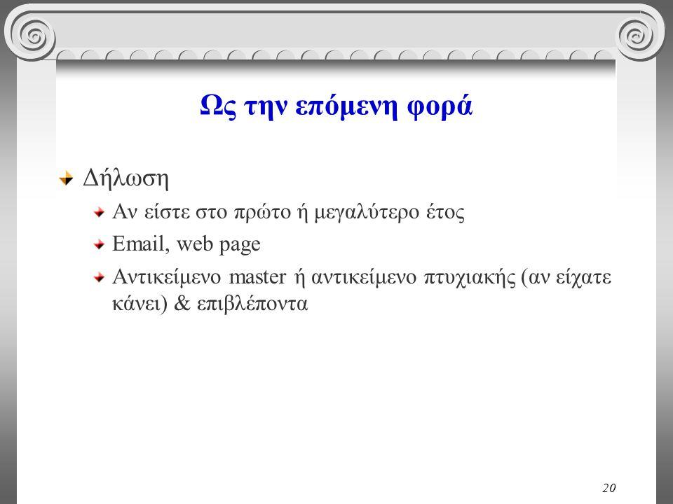 20 Ως την επόμενη φορά Δήλωση Αν είστε στο πρώτο ή μεγαλύτερο έτος Email, web page Αντικείμενο master ή αντικείμενο πτυχιακής (αν είχατε κάνει) & επιβλέποντα