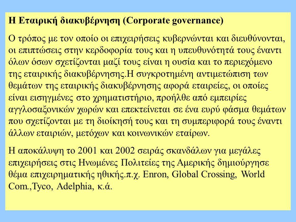 Η Εταιρική διακυβέρνηση (Corporate governance) Ο τρόπος με τον οποίο οι επιχειρήσεις κυβερνώνται και διευθύνονται, οι επιπτώσεις στην κερδοφορία τους και η υπευθυνότητά τους έναντι όλων όσων σχετίζονται μαζί τους είναι η ουσία και το περιεχόμενο της εταιρικής διακυβέρνησης.Η συγκροτημένη αντιμετώπιση των θεμάτων της εταιρικής διακυβέρνησης αφορά εταιρείες, οι οποίες είναι εισηγμένες στο χρηματιστήριο, προήλθε από εμπειρίες αγγλοσαξονικών χωρών και επεκτείνεται σε ένα ευρύ φάσμα θεμάτων που σχετίζονται με τη διοίκησή τους και τη συμπεριφορά τους έναντι άλλων εταιριών, μετόχων και κοινωνικών εταίρων.