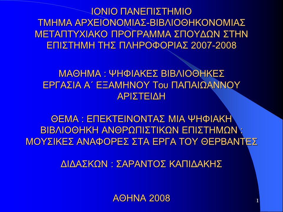 1 ΙΟΝΙΟ ΠΑΝΕΠΙΣΤΗΜΙΟ ΤΜΗΜΑ ΑΡΧΕΙΟΝΟΜΙΑΣ-ΒΙΒΛΙΟΘΗΚΟΝΟΜΙΑΣ ΜΕΤΑΠΤΥΧΙΑΚΟ ΠΡΟΓΡΑΜΜΑ ΣΠΟΥΔΩΝ ΣΤΗΝ ΕΠΙΣΤΗΜΗ ΤΗΣ ΠΛΗΡΟΦΟΡΙΑΣ 2007-2008 ΜΑΘΗΜΑ : ΨΗΦΙΑΚΕΣ ΒΙΒΛΙΟΘΗΚΕΣ ΕΡΓΑΣΙΑ Α΄ ΕΞΑΜΗΝΟΥ Του ΠΑΠΑΙΩΑΝΝΟΥ ΑΡΙΣΤΕΙΔΗ ΘΕΜΑ : ΕΠΕΚΤΕΙΝΟΝΤΑΣ ΜΙΑ ΨΗΦΙΑΚΗ ΒΙΒΛΙΟΘΗΚΗ ΑΝΘΡΩΠΙΣΤΙΚΩΝ ΕΠΙΣΤΗΜΩΝ : ΜΟΥΣΙΚΕΣ ΑΝΑΦΟΡΕΣ ΣΤΑ ΕΡΓΑ ΤΟΥ ΘΕΡΒΑΝΤΕΣ ΔΙΔΑΣΚΩΝ : ΣΑΡΑΝΤΟΣ ΚΑΠΙΔΑΚΗΣ ΑΘΗΝΑ 2008