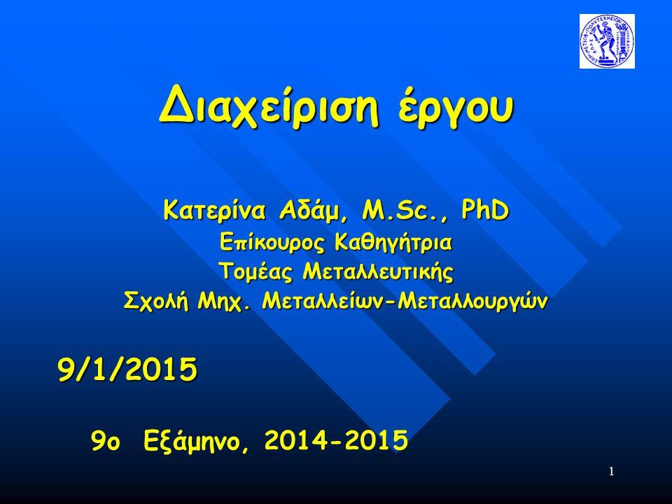 1 Διαχείριση έργου Κατερίνα Αδάμ, Μ.Sc., PhD Επίκουρος Καθηγήτρια Τομέας Μεταλλευτικής Σχολή Μηχ. Μεταλλείων-Μεταλλουργών 9/1/2015 9ο Εξάμηνο, 2014-20