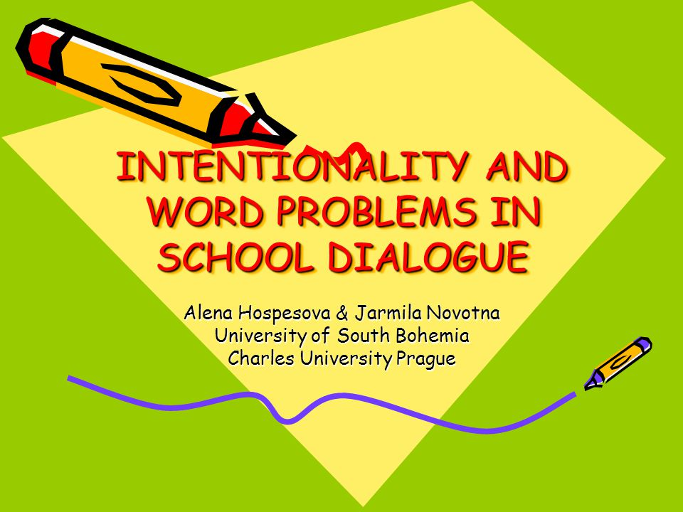 INTENTIONALITY AND WORD PROBLEMS IN SCHOOL DIALOGUE Alena Hospesova & Jarmila Novotna University of South Bohemia Charles University Prague