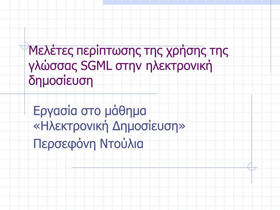 Μελέτες περίπτωσης της χρήσης της γλώσσας SGML στην ηλεκτρονική δημοσίευση Εργασία στο μάθημα «Ηλεκτρονική Δημοσίευση» Περσεφόνη Ντούλια