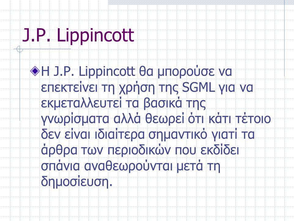 J.P. Lippincott Η J.P. Lippincott θα μπορούσε να επεκτείνει τη χρήση της SGML για να εκμεταλλευτεί τα βασικά της γνωρίσματα αλλά θεωρεί ότι κάτι τέτοι