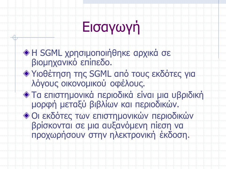 Εισαγωγή Η SGML χρησιμοποιήθηκε αρχικά σε βιομηχανικό επίπεδο. Υιοθέτηση της SGML από τους εκδότες για λόγους οικονομικού οφέλους. Τα επιστημονικά περ