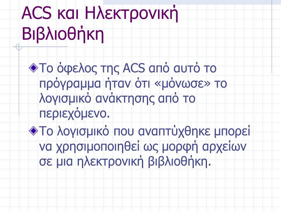 ACS και Ηλεκτρονική Βιβλιοθήκη Το όφελος της ACS από αυτό το πρόγραμμα ήταν ότι «μόνωσε» το λογισμικό ανάκτησης από το περιεχόμενο. Το λογισμικό που α