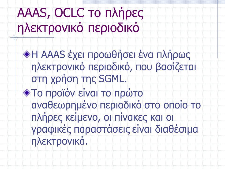 AAAS, OCLC το πλήρες ηλεκτρονικό περιοδικό Η AAAS έχει προωθήσει ένα πλήρως ηλεκτρονικό περιοδικό, που βασίζεται στη χρήση της SGML. Το προϊόν είναι τ