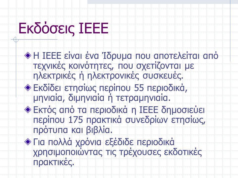 Εκδόσεις IEEE Η IEEE είναι ένα Ίδρυμα που αποτελείται από τεχνικές κοινότητες, που σχετίζονται με ηλεκτρικές ή ηλεκτρονικές συσκευές. Εκδίδει ετησίως