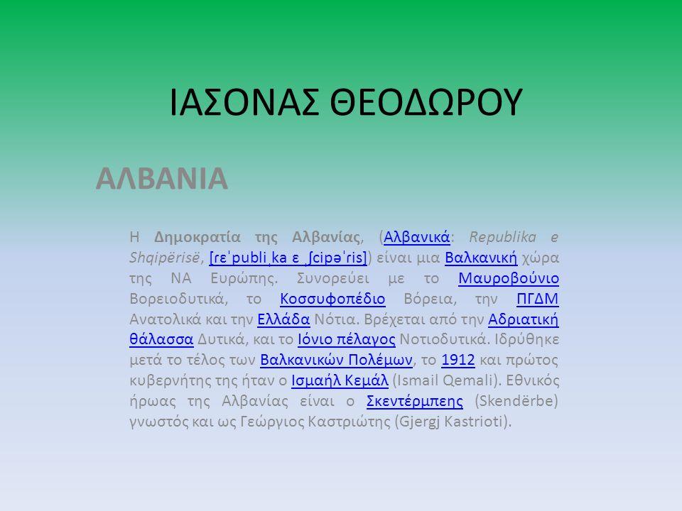 ΙΑΣΟΝΑΣ ΘΕΟΔΩΡΟΥ ΑΛΒΑΝΙΑ Η Δημοκρατία της Αλβανίας, (Αλβανικά: Republika e Shqipërisë, [ɾɛˈpubliˌka ɛ ˌʃcipəˈɾis]) είναι μια Βαλκανική χώρα της ΝΑ Ευρώπης.