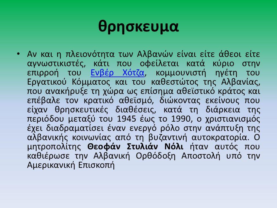 θρησκευμα Αν και η πλειονότητα των Αλβανών είναι είτε άθεοι είτε αγνωστικιστές, κάτι που οφείλεται κατά κύριο στην επιρροή του Ενβέρ Χότζα, κομμουνιστή ηγέτη του Εργατικού Κόμματος και του καθεστώτος της Αλβανίας, που ανακήρυξε τη χώρα ως επίσημα αθεϊστικό κράτος και επέβαλε τον κρατικό αθεϊσμό, διώκοντας εκείνους που είχαν θρησκευτικές διαθέσεις, κατά τη διάρκεια της περιόδου μεταξύ του 1945 έως το 1990, ο χριστιανισμός έχει διαδραματίσει έναν ενεργό ρόλο στην ανάπτυξη της αλβανικής κοινωνίας από τη βυζαντινή αυτοκρατορία.