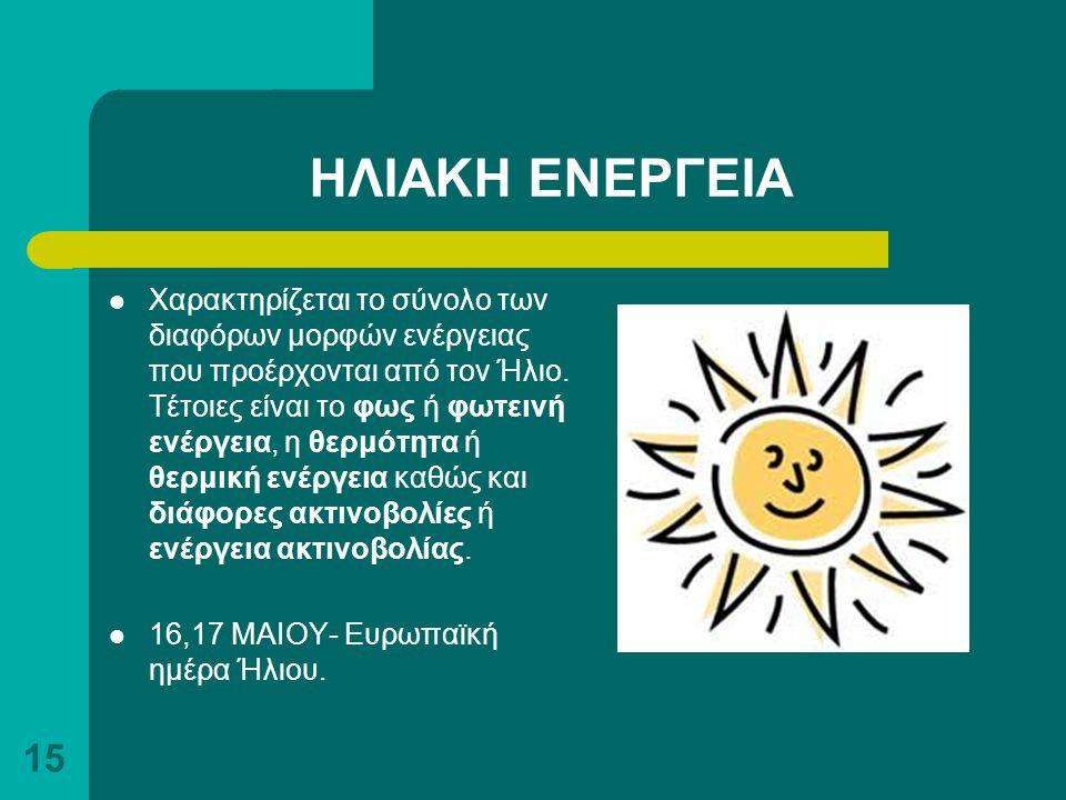 15 ΗΛΙΑΚΗ ΕΝΕΡΓΕΙΑ Χαρακτηρίζεται το σύνολο των διαφόρων μορφών ενέργειας που προέρχονται από τον Ήλιο. Τέτοιες είναι το φως ή φωτεινή ενέργεια, η θερ