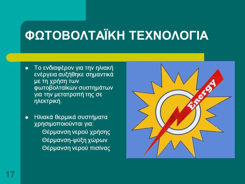 17 ΦΩΤΟΒΟΛΤΑΪΚΗ ΤΕΧΝΟΛΟΓΙΑ Το ενδιαφέρον για την ηλιακή ενέργεια αυξήθηκε σημαντικά με τη χρήση των φωτοβολταϊκών συστημάτων για την μετατροπή της σε