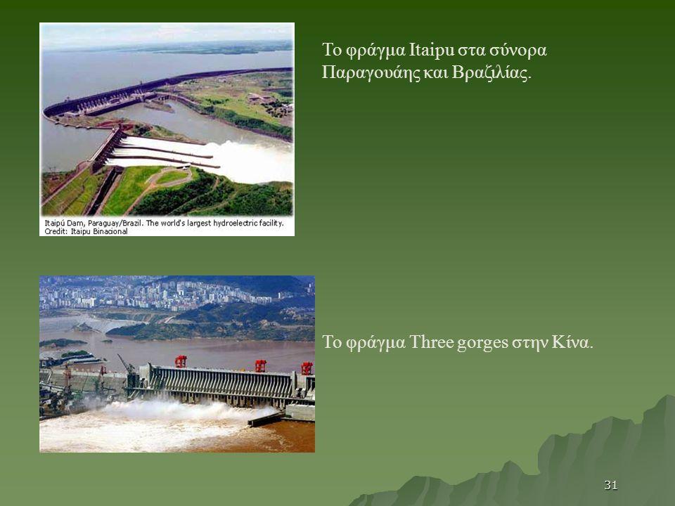 Το φράγμα Itaipu στα σύνορα Παραγουάης και Βραζιλίας. Το φράγμα Three gorges στην Κίνα. 31