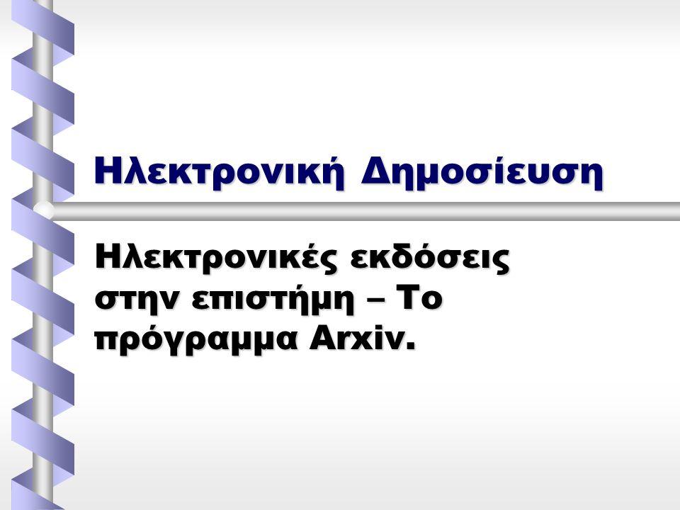 Ηλεκτρονική Δημοσίευση Ηλεκτρονικές εκδόσεις στην επιστήμη – Το πρόγραμμα Arxiv.