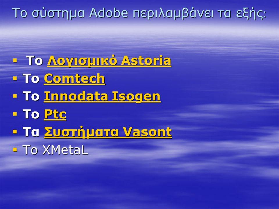 Το σύστημα Adobe περιλαμβάνει τα εξής  Το Λογισμικό Astoria Λογισμικό AstoriaΛογισμικό Astoria  Το Comtech Comtech  Το Innodata Isogen Innodata Is