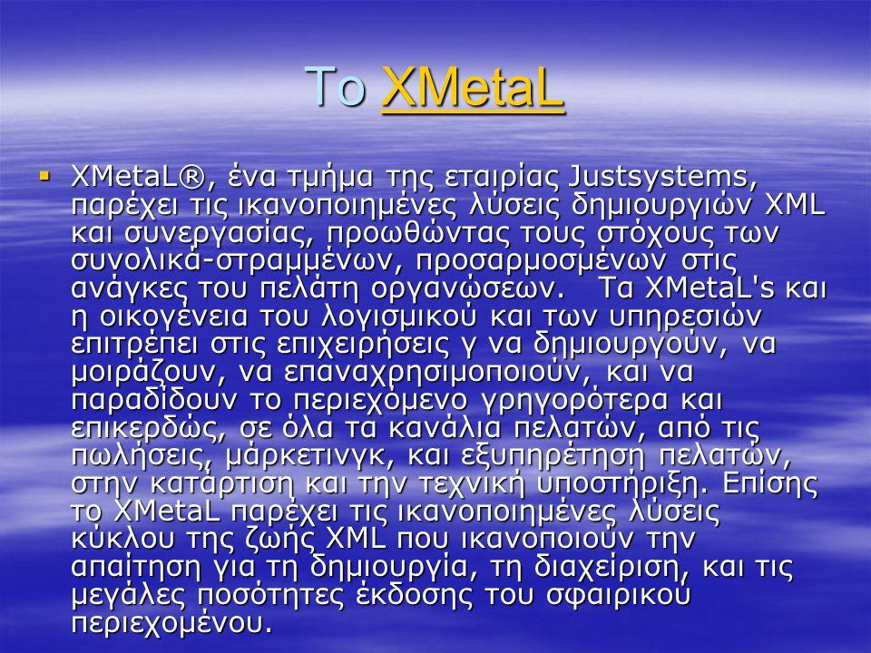 Το XMetaL XMetaL  XMetaL®, ένα τμήμα της εταιρίας Justsystems, παρέχει τις ικανοποιημένες λύσεις δημιουργιών XML και συνεργασίας, προωθώντας τους στό