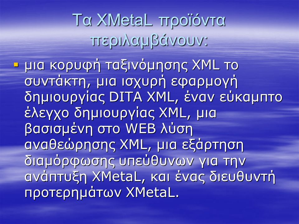 Τα XMetaL προϊόντα περιλαμβάνουν:  μια κορυφή ταξινόμησης XML το συντάκτη, μια ισχυρή εφαρμογή δημιουργίας DITA XML, έναν εύκαμπτο έλεγχο δημιουργίας