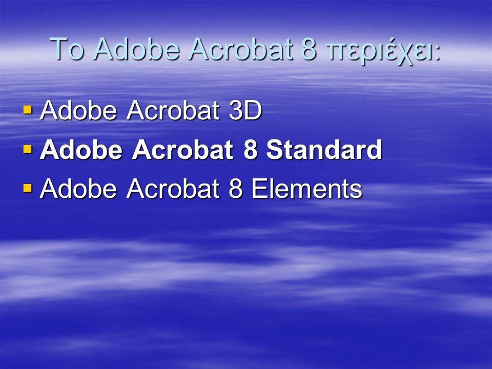 Το Adobe Acrobat 8 περιέχει   Adobe Acrobat 3D  Adobe Acrobat 8 Standard  Adobe Acrobat 8 Elements