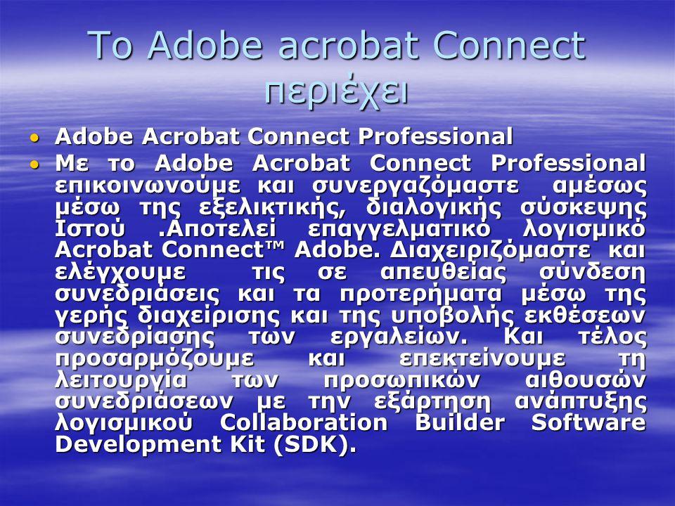 Το Adobe acrobat Connect περιέχει Adobe Acrobat Connect Professional Με το Adobe Acrobat Connect Professional επικοινωνούμε και συνεργαζόμαστε αμέσω
