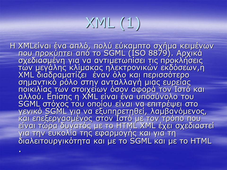 XML (1) Η XMLείναι ένα απλό, πολύ εύκαμπτο σχήμα κειμένων που προκύπτει από το SGML (ISO 8879). Αρχικά σχεδιασμένη για να αντιμετωπίσει τις προκλήσεις