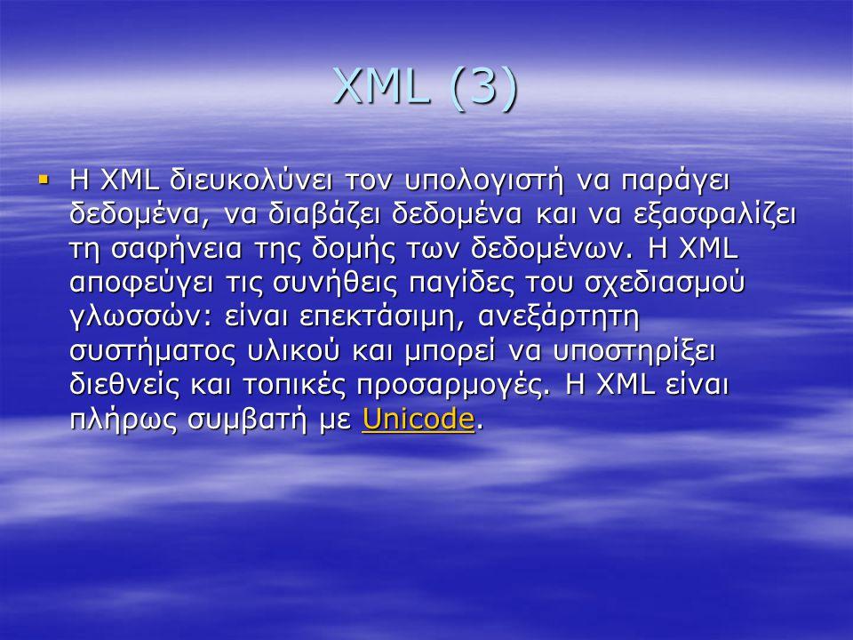 XML (3)  Η XML διευκολύνει τον υπολογιστή να παράγει δεδομένα, να διαβάζει δεδομένα και να εξασφαλίζει τη σαφήνεια της δομής των δεδομένων. Η XML απο