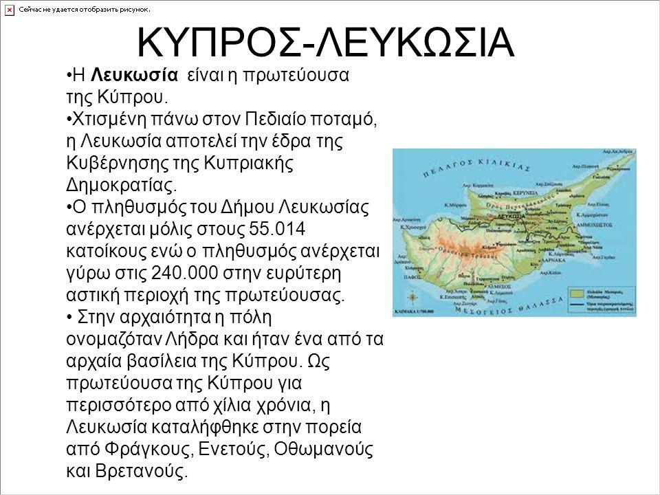ΚΥΠΡΟΣ-ΛΕΥΚΩΣΙΑ Η Λευκωσία είναι η πρωτεύουσα της Κύπρου. Χτισμένη πάνω στον Πεδιαίο ποταμό, η Λευκωσία αποτελεί την έδρα της Κυβέρνησης της Κυπριακής