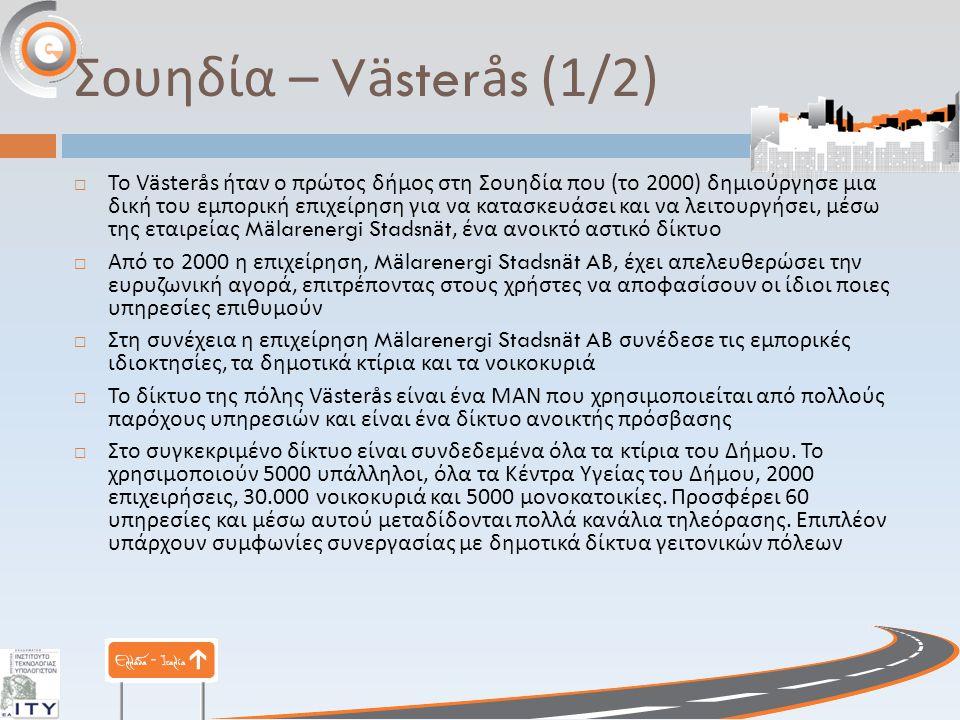 Σουηδία – Västerås (1/2)  Το Västerås ήταν ο πρώτος δήμος στη Σουηδία που ( το 2000) δημιούργησε μια δική του εμπορική επιχείρηση για να κατασκευάσει και να λειτουργήσει, μέσω της εταιρείας Mälarenergi Stadsnät, ένα ανοικτό αστικό δίκτυο  Από το 2000 η επιχείρηση, Mälarenergi Stadsnät AB, έχει απελευθερώσει την ευρυζωνική αγορά, επιτρέποντας στους χρήστες να αποφασίσουν οι ίδιοι ποιες υπηρεσίες επιθυμούν  Στη συνέχεια η επιχείρηση Mälarenergi Stadsnät AB συνέδεσε τις εμπορικές ιδιοκτησίες, τα δημοτικά κτίρια και τα νοικοκυριά  Το δίκτυο της πόλης Västerås είναι ένα ΜΑΝ που χρησιμοποιείται από πολλούς παρόχους υπηρεσιών και είναι ένα δίκτυο ανοικτής πρόσβασης  Στο συγκεκριμένο δίκτυο είναι συνδεδεμένα όλα τα κτίρια του Δήμου.