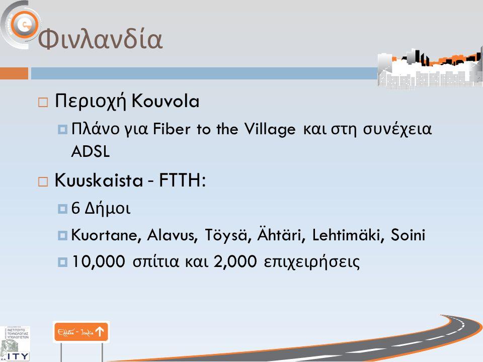 Φινλανδία  Περιοχή Kouvola  Πλάνο για Fiber to the Village και στη συνέχεια ADSL  Kuuskaista - FTTH:  6 Δήμοι  Kuortane, Alavus, Töysä, Ähtäri, Lehtimäki, Soini  10,000 σπίτια και 2,000 επιχειρήσεις
