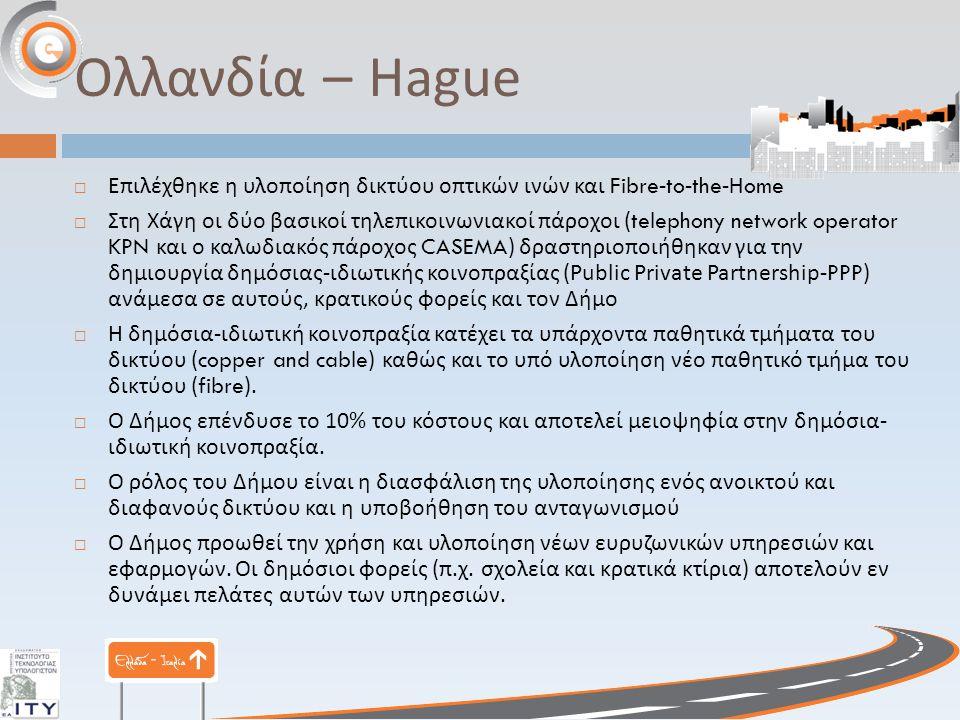 Ολλανδία – Hague  Επιλέχθηκε η υλοποίηση δικτύου οπτικών ινών και Fibre-to-the-Home  Στη Χάγη οι δύο βασικοί τηλεπικοινωνιακοί πάροχοι (telephony network operator KPN και ο καλωδιακός πάροχος CASEMA) δραστηριοποιήθηκαν για την δημιουργία δημόσιας - ιδιωτικής κοινοπραξίας (Public Private Partnership-PPP) ανάμεσα σε αυτούς, κρατικούς φορείς και τον Δήμο  Η δημόσια - ιδιωτική κοινοπραξία κατέχει τα υπάρχοντα παθητικά τμήματα του δικτύου (copper and cable) καθώς και το υπό υλοποίηση νέο παθητικό τμήμα του δικτύου (fibre).