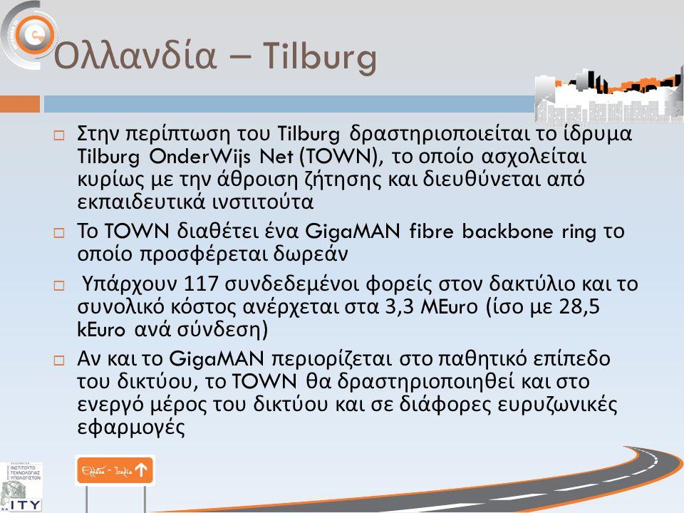 Ολλανδία – Tilburg  Στην περίπτωση του Tilburg δραστηριοποιείται το ίδρυμα Tilburg OnderWijs Net (TOWN), το οποίο ασχολείται κυρίως με την άθροιση ζήτησης και διευθύνεται από εκπαιδευτικά ινστιτούτα  Το TOWN διαθέτει ένα GigaMAN fibre backbone ring το οποίο προσφέρεται δωρεάν  Υπάρχουν 117 συνδεδεμένοι φορείς στον δακτύλιο και το συνολικό κόστος ανέρχεται στα 3,3 MEur ο ( ίσο με 28,5 kEuro ανά σύνδεση )  Αν και το GigaMAN περιορίζεται στο παθητικό επίπεδο του δικτύου, το TOWN θα δραστηριοποιηθεί και στο ενεργό μέρος του δικτύου και σε διάφορες ευρυζωνικές εφαρμογές