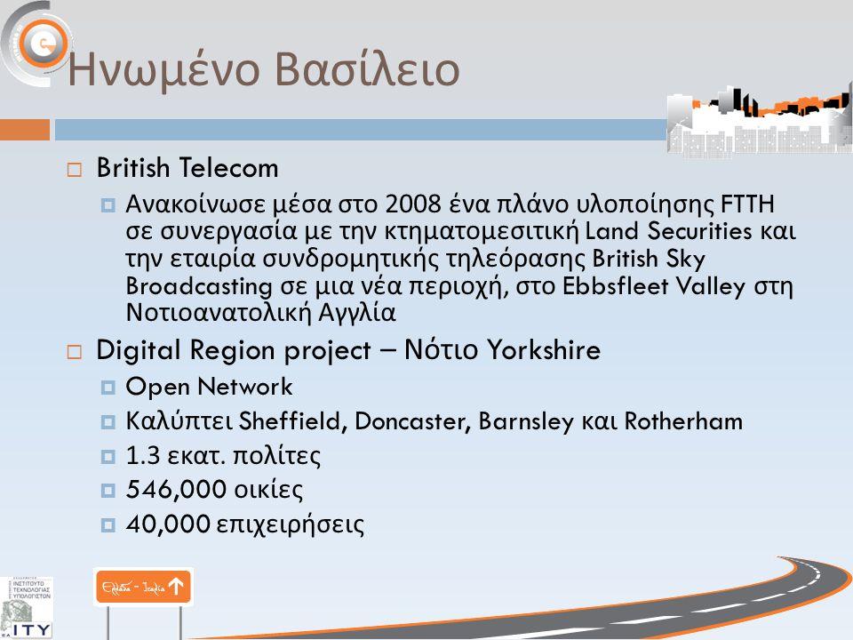 Ηνωμένο Βασίλειο  British Telecom  Ανακοίνωσε μέσα στο 2008 ένα πλάνο υλοποίησης FTTH σε συνεργασία με την κτηματομεσιτική Land Securities και την εταιρία συνδρομητικής τηλεόρασης British Sky Broadcasting σε μια νέα περιοχή, στο Ebbsfleet Valley στη Νοτιοανατολική Αγγλία  Digital Region project – Νότιο Yorkshire  Open Network  Καλύπτει Sheffield, Doncaster, Barnsley και Rotherham  1.3 εκατ.