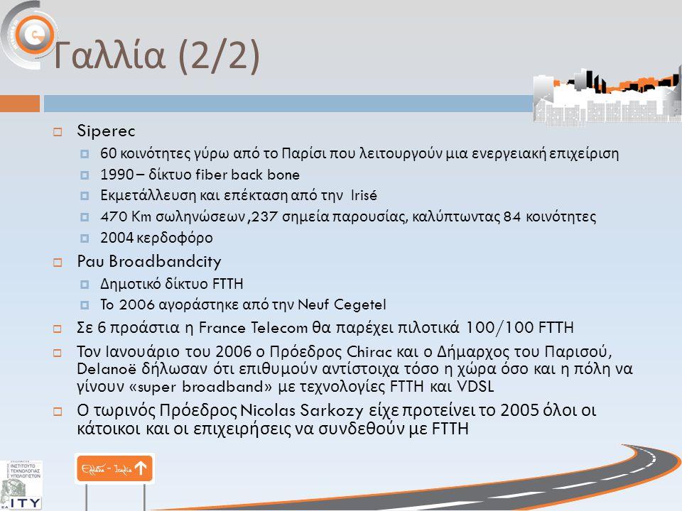 Γαλλία (2/2)  Siperec  60 κοινότητες γύρω από το Παρίσι που λειτουργούν μια ενεργειακή επιχείριση  1990 – δίκτυο fiber back bone  Εκμετάλλευση και επέκταση από την Irisé  470 Km σωληνώσεων,237 σημεία παρουσίας, καλύπτωντας 84 κοινότητες  2004 κερδοφόρο  Pau Broadbandcity  Δημοτικό δίκτυο FTTH  To 2006 αγοράστηκε από την Neuf Cegetel  Σε 6 προάστια η France Telecom θα παρέχει πιλοτικά 100/100 F ΤΤΗ  Τον Ιανουάριο του 2006 ο Πρόεδρος Chirac και ο Δήμαρχος του Παρισού, Delanoë δήλωσαν ότι επιθυμούν αντίστοιχα τόσο η χώρα όσο και η πόλη να γίνουν «super broadband» με τεχνολογίες FTTH και VDSL  Ο τωρινός Πρόεδρος Nicolas Sarkozy είχε προτείνει το 2005 όλοι οι κάτοικοι και οι επιχειρήσεις να συνδεθούν με FTTH