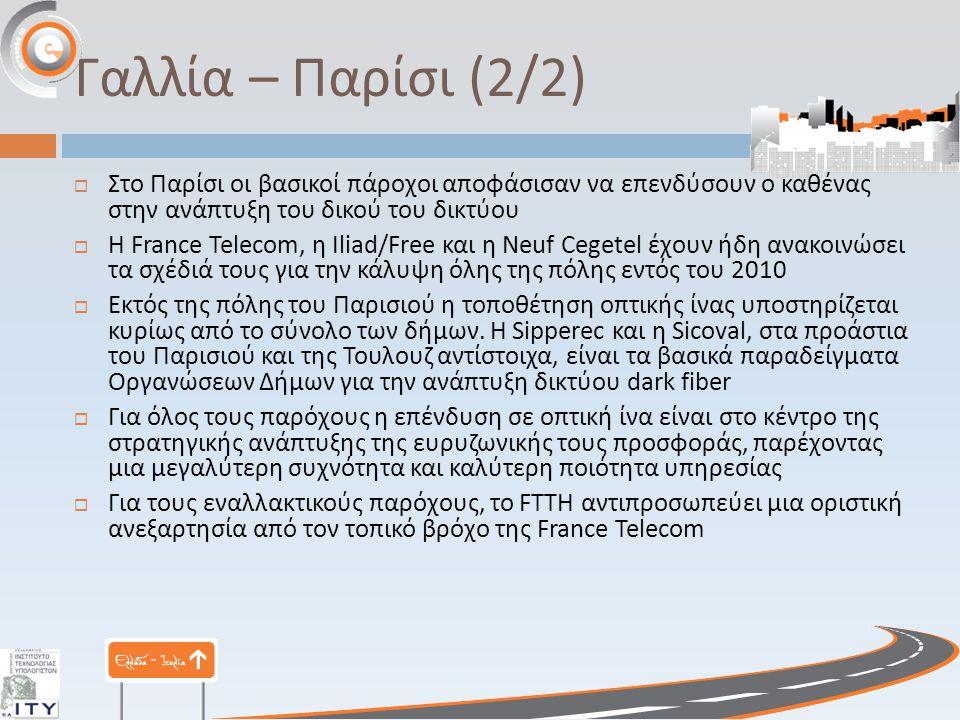 Γαλλία – Παρίσι (2/2)  Στο Παρίσι οι βασικοί πάροχοι αποφάσισαν να επενδύσουν ο καθένας στην ανάπτυξη του δικού του δικτύου  Η France Telecom, η Iliad/Free και η Neuf Cegetel έχουν ήδη ανακοινώσει τα σχέδιά τους για την κάλυψη όλης της πόλης εντός του 2010  Εκτός της πόλης του Παρισιού η τοποθέτηση οπτικής ίνας υποστηρίζεται κυρίως από το σύνολο των δήμων.