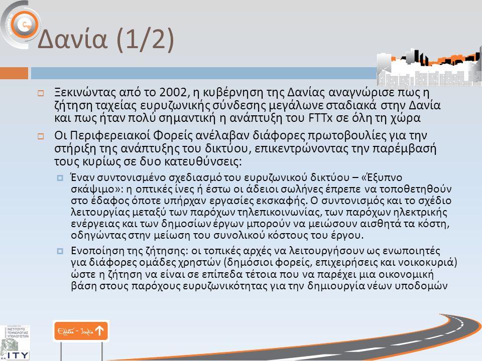 Δανία (1/2)  Ξεκινώντας από το 2002, η κυβέρνηση της Δανίας αναγνώρισε πως η ζήτηση ταχείας ευρυζωνικής σύνδεσης μεγάλωνε σταδιακά στην Δανία και πως ήταν πολύ σημαντική η ανάπτυξη του FTTx σε όλη τη χώρα  Οι Περιφερειακοί Φορείς ανέλαβαν διάφορες πρωτοβουλίες για την στήριξη της ανάπτυξης του δικτύου, επικεντρώνοντας την παρέμβασή τους κυρίως σε δυο κατευθύνσεις :  Έναν συντονισμένο σχεδιασμό του ευρυζωνικού δικτύου – « Έξυπνο σκάψιμο »: η οπτικές ίνες ή έστω οι άδειοι σωλήνες έπρεπε να τοποθετηθούν στο έδαφος όποτε υπήρχαν εργασίες εκσκαφής.