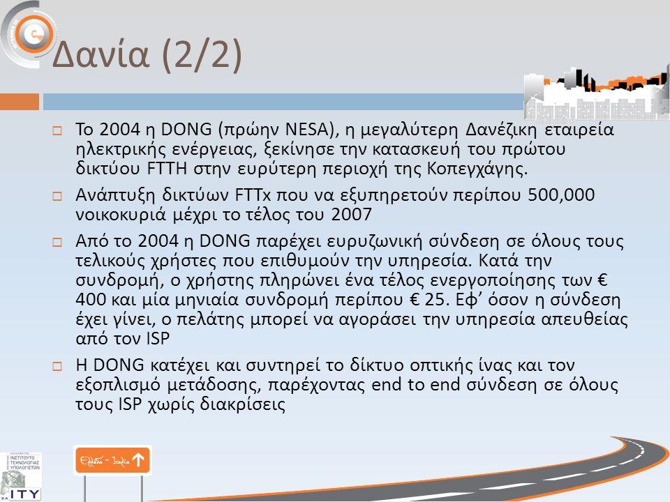 Δανία (2/2)  Το 2004 η DONG ( πρώην NESA), η μεγαλύτερη Δανέζικη εταιρεία ηλεκτρικής ενέργειας, ξεκίνησε την κατασκευή του πρώτου δικτύου FTTH στην ευρύτερη περιοχή της Κοπεγχάγης.