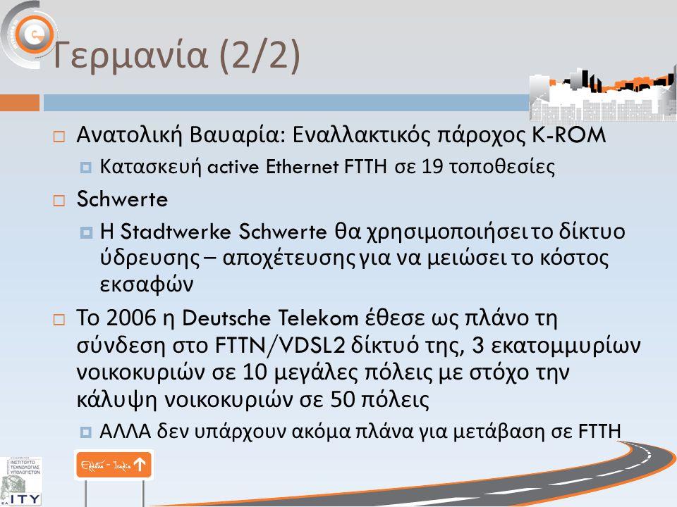 Γερμανία (2/2)  Ανατολική Βαυαρία : Εναλλακτικός πάροχος K-ROM  Κατασκευή active Ethernet FTTH σε 19 τοποθεσίες  Schwerte  Η Stadtwerke Schwerte θα χρησιμοποιήσει το δίκτυο ύδρευσης – αποχέτευσης για να μειώσει το κόστος εκσαφών  Το 2006 η Deutsche Telekom έθεσε ως πλάνο τη σύνδεση στο FTTN/VDSL2 δίκτυό της, 3 εκατομμυρίων νοικοκυριών σε 10 μεγάλες πόλεις με στόχο την κάλυψη νοικοκυριών σε 50 πόλεις  ΑΛΛΑ δεν υπάρχουν ακόμα πλάνα για μετάβαση σε FTTH
