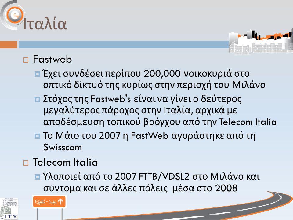 Ιταλία  Fastweb  Έχει συνδέσει περίπου 200,000 νοικοκυριά στο οπτικό δίκτυό της κυρίως στην περιοχή του Μιλάνο  Στόχος της Fastweb s είναι να γίνει ο δεύτερος μεγαλύτερος πάροχος στην Ιταλία, αρχικά με αποδέσμευση τοπικού βρόγχου από την Telecom Italia  Το Μάιο του 2007 η FastWeb αγοράστηκε από τη Swisscom  Telecom Italia  Υλοποιεί από το 2007 FTTB/VDSL2 στο Μιλάνο και σύντομα και σε άλλες πόλεις μέσα στο 2008
