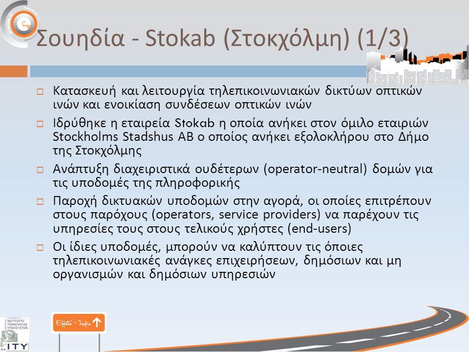 Σουηδία - Stokab ( Στοκχόλμη ) (1/3)  Κατασκευή και λειτουργία τηλεπικοινωνιακών δικτύων οπτικών ινών και ενοικίαση συνδέσεων οπτικών ινών  Ιδρύθηκε η εταιρεία Stokab η οποία ανήκει στον όμιλο εταιριών Stockholms Stadshus AB ο οποίος ανήκει εξολοκλήρου στο Δήμο της Στοκχόλμης  Ανάπτυξη διαχειριστικά ουδέτερων (operator-neutral) δομών για τις υποδομές της πληροφορικής  Παροχή δικτυακών υποδομών στην αγορά, οι οποίες επιτρέπουν στους παρόχους (operators, service providers) να παρέχουν τις υπηρεσίες τους στους τελικούς χρήστες (end-users)  Οι ίδιες υποδομές, μπορούν να καλύπτουν τις όποιες τηλεπικοινωνιακές ανάγκες επιχειρήσεων, δημόσιων και μη οργανισμών και δημόσιων υπηρεσιών