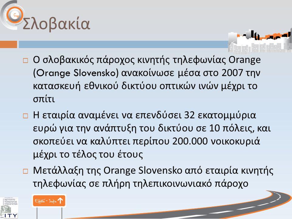 Σλοβακία  Ο σλοβακικός πάροχος κινητής τηλεφωνίας Orange (Orange Slovensko) ανακοίνωσε μέσα στο 2007 την κατασκευή εθνικού δικτύου οπτικών ινών μέχρι το σπίτι  H εταιρία αναμένει να επενδύσει 32 εκατομμύρια ευρώ για την ανάπτυξη του δικτύου σε 10 πόλεις, και σκοπεύει να καλύπτει περίπου 200.000 νοικοκυριά μέχρι το τέλος του έτους  Μετάλλαξη της Orange Slovensko από εταιρία κινητής τηλεφωνίας σε πλήρη τηλεπικοινωνιακό πάροχο