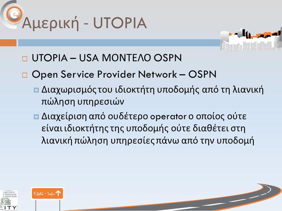Αμερική - UTOPIA  UTOPIA – USA ΜΟΝΤΕΛΟ OSPN  Open Service Provider Network – OSPN  Διαχωρισμός του ιδιοκτήτη υποδομής από τη λιανική πώληση υπηρεσιών  Διαχείριση από ουδέτερο operator ο οποίος ούτε είναι ιδιοκτήτης της υποδομής ούτε διαθέτει στη λιανική πώληση υπηρεσίες πάνω από την υποδομή